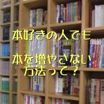 本好きな人でもできる♪本を増やさないようにする方法