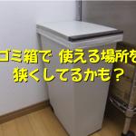 ゴミ箱が使えるスペースを圧迫してるかも!?