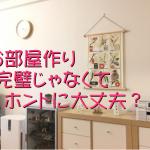 お部屋作りを「完璧」にしなくていいのはなぜ?