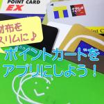 ポイントカードをアプリに!収納場所を変えてお財布をスリムにしよう