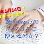 【Windows7のサポート期間が終了】サポートが終わるとパソコンが使えなくなるのか?