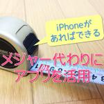 【iPhoneで「計測」】メジャーがないとき便利!アプリで採寸できます