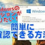 「Windowsのバージョンがわからない!」ときにおススメ♪カンタンに確認する方法